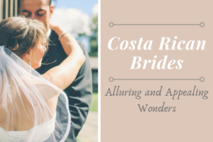 Costa Rican Brides : Alluring and Appealing Wonders